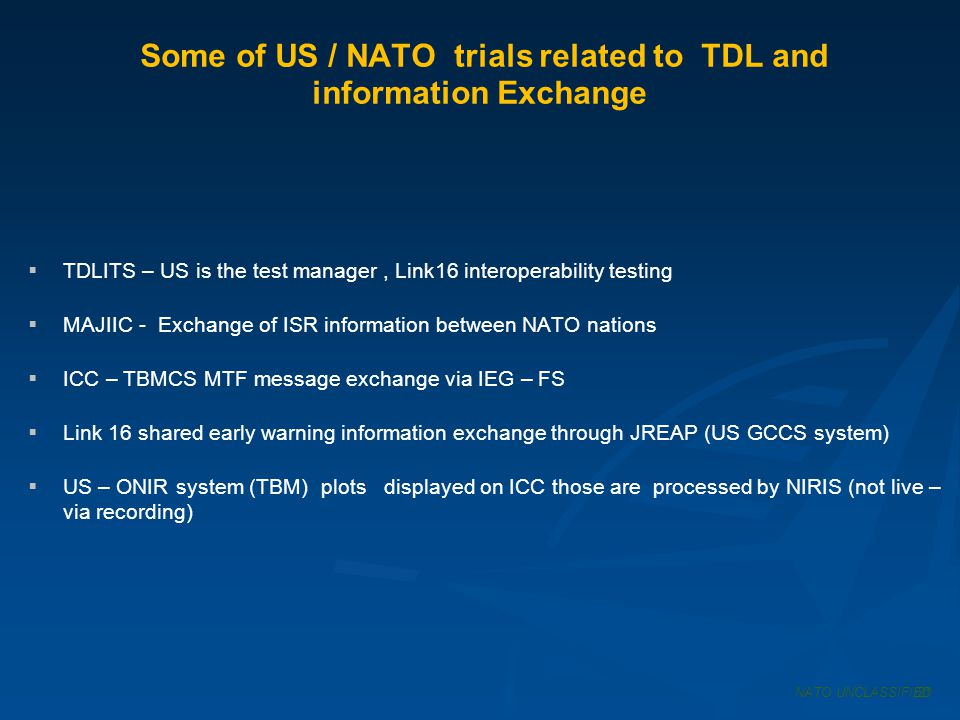 Some of US / NATO trials related to TDL and information Exchange NATO UNCLASSIFIED21 TDLITS – US is the test manager, Link16 interoperability testing