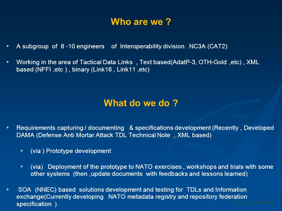 Some of our prototypes & tools SOA based prototypes TIES (TITO Information Exchange Service) NMRR (NATO Meta Data Registry & Repository ) NATO UNCLASSIFIED4 TITO Based prototypes NIRIS (Interoperable Real-time Information Services) TITO ( TDL-in, TDL-out) API OANT TDL VIEWER RECORDING MANAGER SERIAL PORT MANAGER SERVER WAN GUI NSCD (NATO Simple Compliant Device) JRE ( Joint Range Extension ) IEG- FS (Information Exchange Gateway - Functional Services)