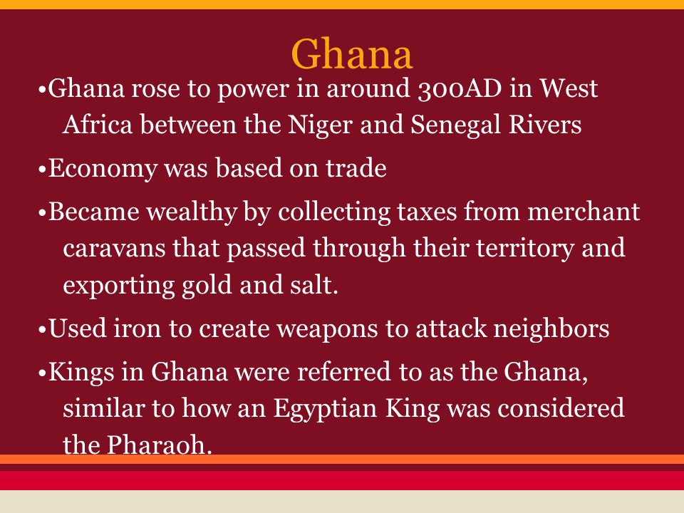 Ghana Ghana rose to power in around 300AD in West Africa between the Niger and Senegal Rivers Economy was based on trade Became wealthy by collecting