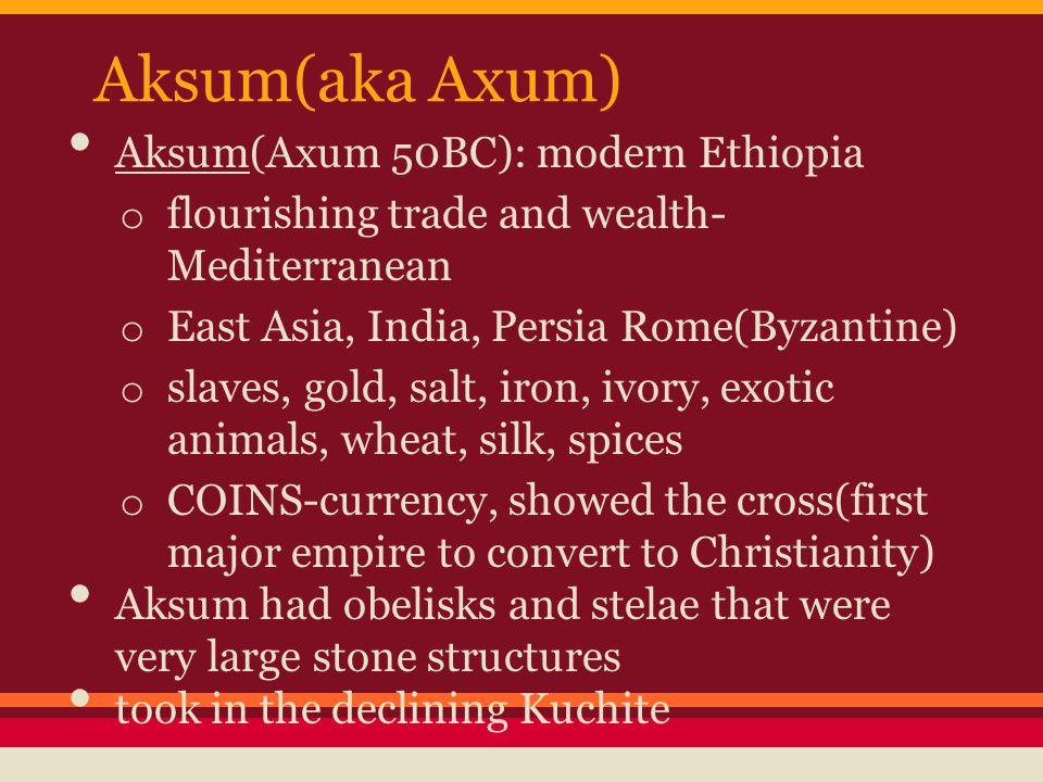Aksum(aka Axum) Aksum(Axum 50BC): modern Ethiopia o flourishing trade and wealth- Mediterranean o East Asia, India, Persia Rome(Byzantine) o slaves, g