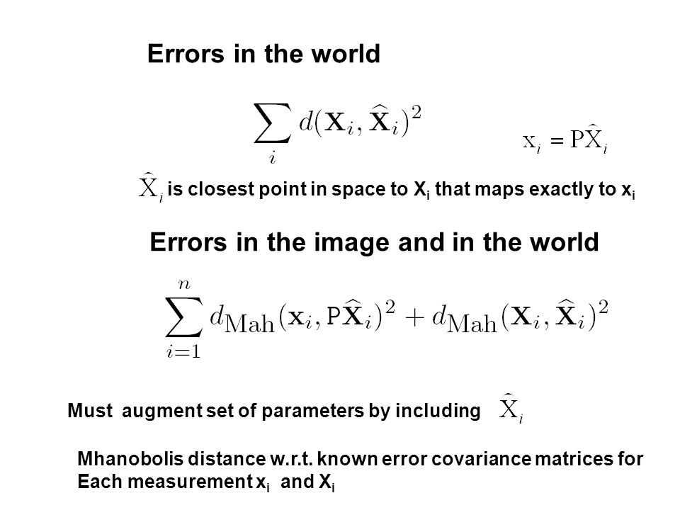 Errors in the world Errors in the image and in the world is closest point in space to X i that maps exactly to x i Must augment set of parameters by i