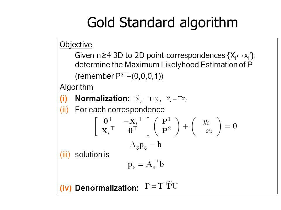 Gold Standard algorithm Objective Given n4 3D to 2D point correspondences {X i x i }, determine the Maximum Likelyhood Estimation of P (remember P 3T
