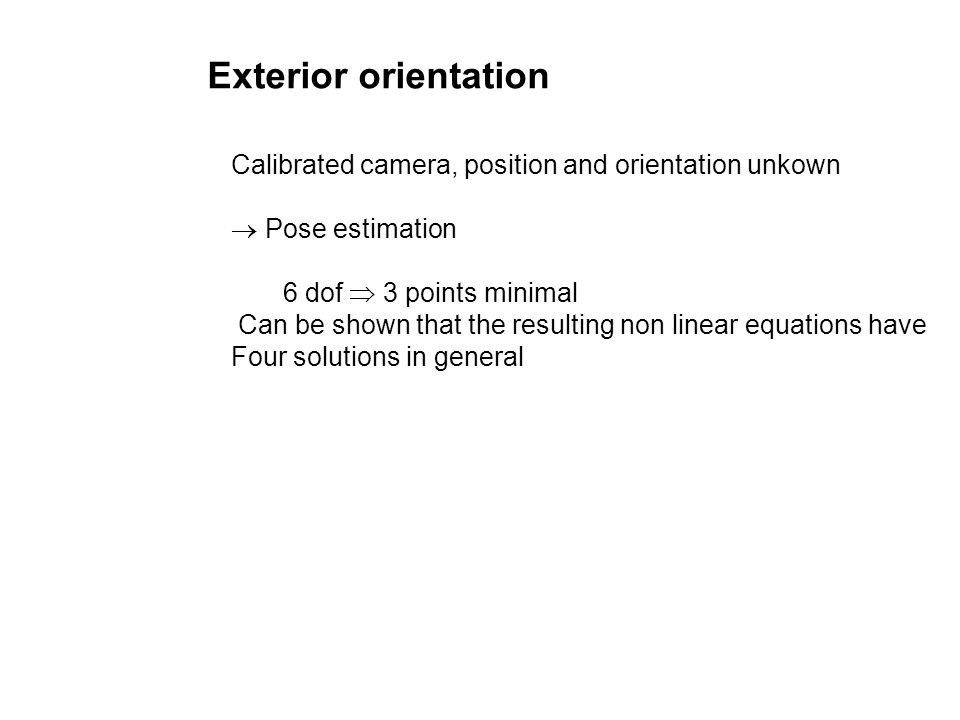 Exterior orientation Calibrated camera, position and orientation unkown Pose estimation 6 dof 3 points minimal Can be shown that the resulting non lin
