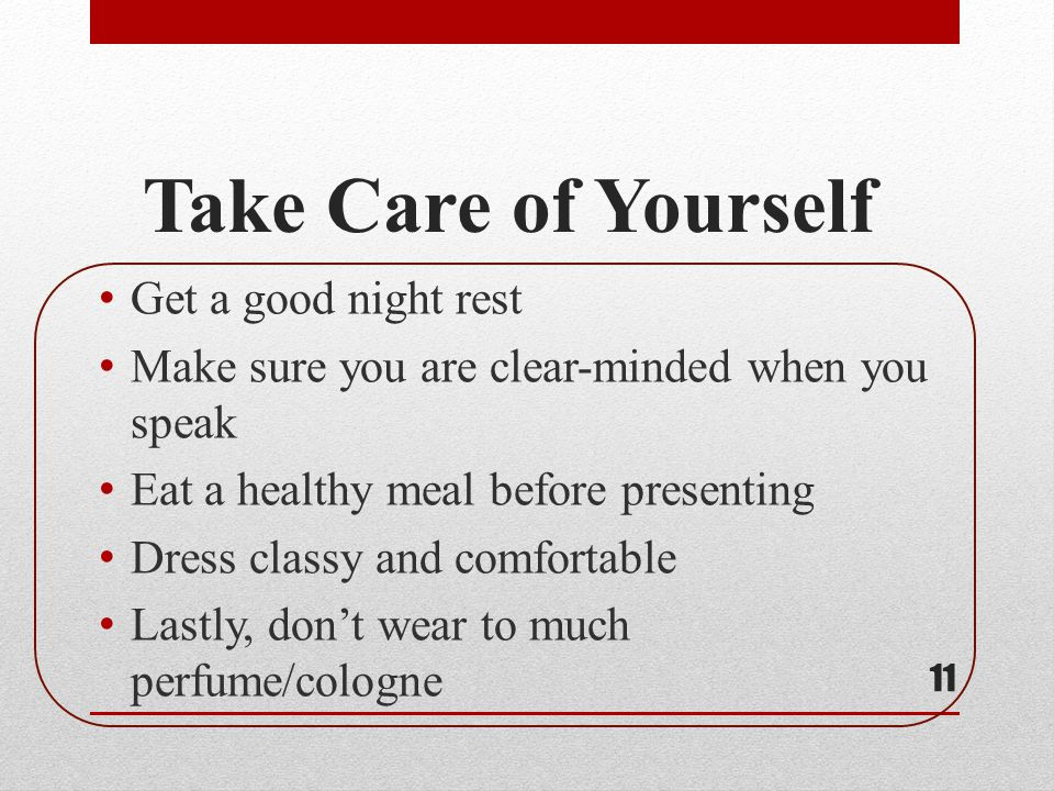 Take Care of Yourself Get a good night rest Make sure you are clear-minded when you speak Eat a healthy meal before presenting Dress classy and comfor