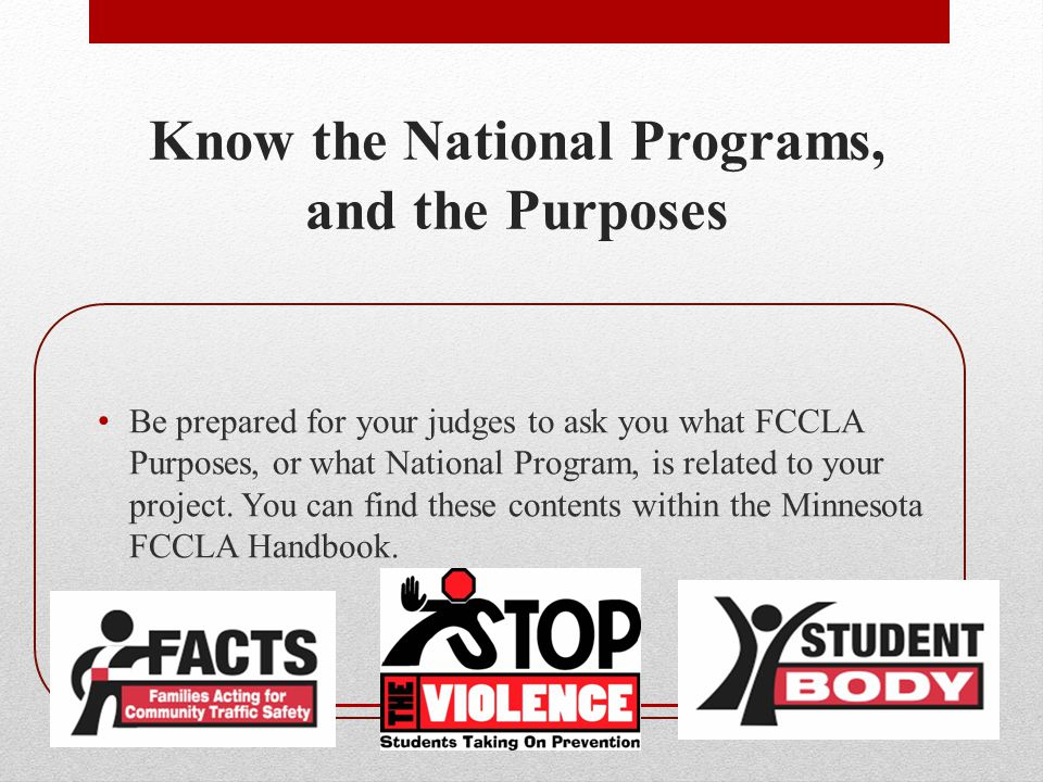 Know the National Programs, and the Purposes Be prepared for your judges to ask you what FCCLA Purposes, or what National Program, is related to your