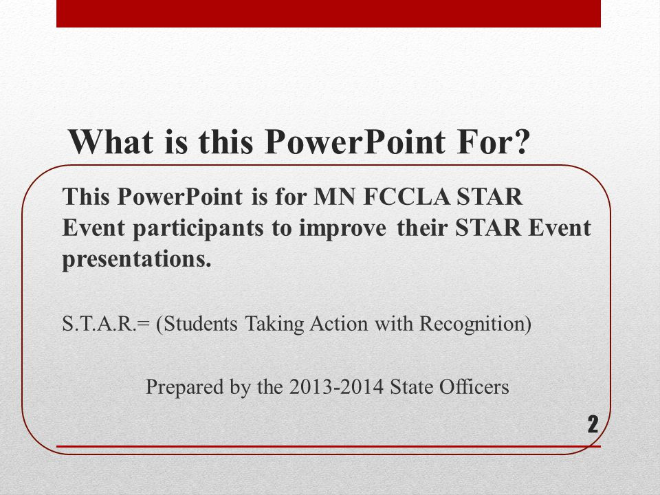 What is this PowerPoint For? This PowerPoint is for MN FCCLA STAR Event participants to improve their STAR Event presentations. S.T.A.R.= (Students Ta