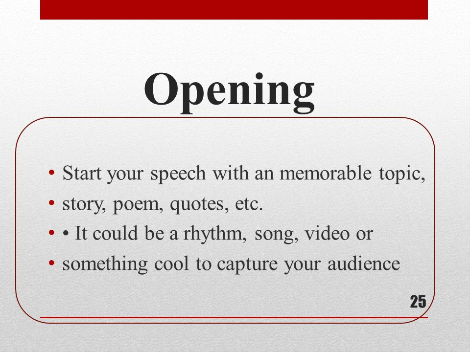 Opening Start your speech with an memorable topic, story, poem, quotes, etc. It could be a rhythm, song, video or something cool to capture your audie