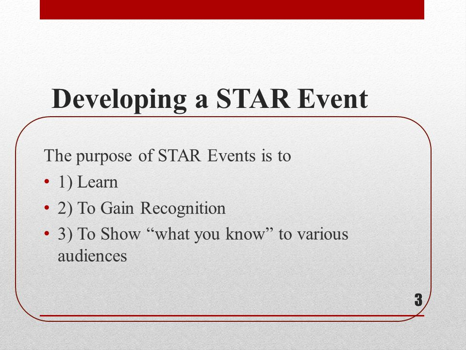 Developing a STAR Event The purpose of STAR Events is to 1) Learn 2) To Gain Recognition 3) To Show what you know to various audiences 3