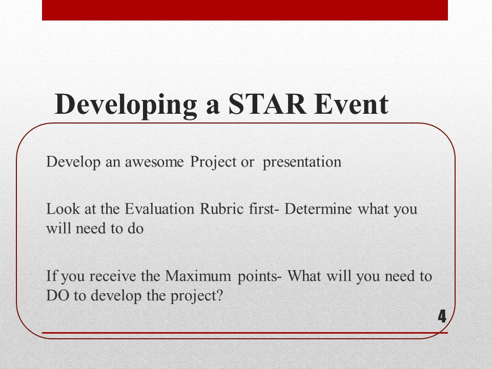 Developing a STAR Event Develop an awesome Project or presentation Look at the Evaluation Rubric first- Determine what you will need to do If you rece