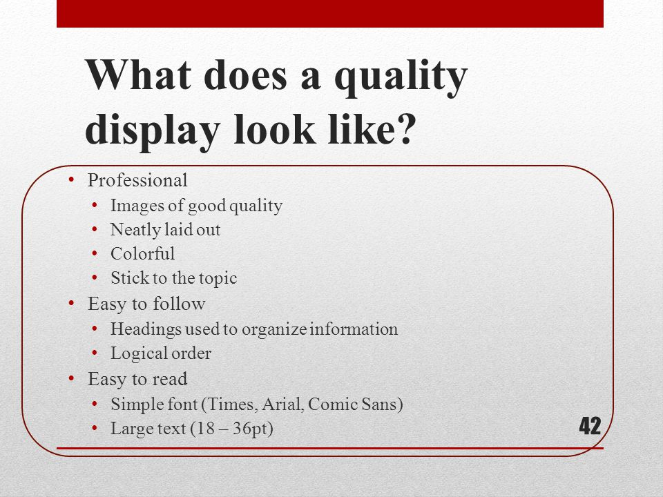 What does a quality display look like? Professional Images of good quality Neatly laid out Colorful Stick to the topic Easy to follow Headings used to