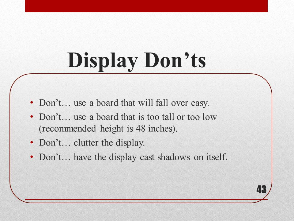 Display Donts Dont… use a board that will fall over easy. Dont… use a board that is too tall or too low (recommended height is 48 inches). Dont… clutt