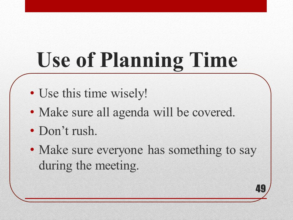 Use of Planning Time Use this time wisely! Make sure all agenda will be covered. Dont rush. Make sure everyone has something to say during the meeting