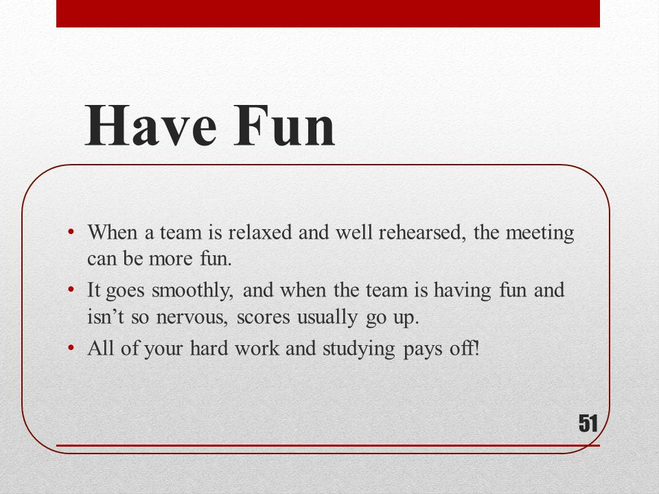 Have Fun When a team is relaxed and well rehearsed, the meeting can be more fun. It goes smoothly, and when the team is having fun and isnt so nervous
