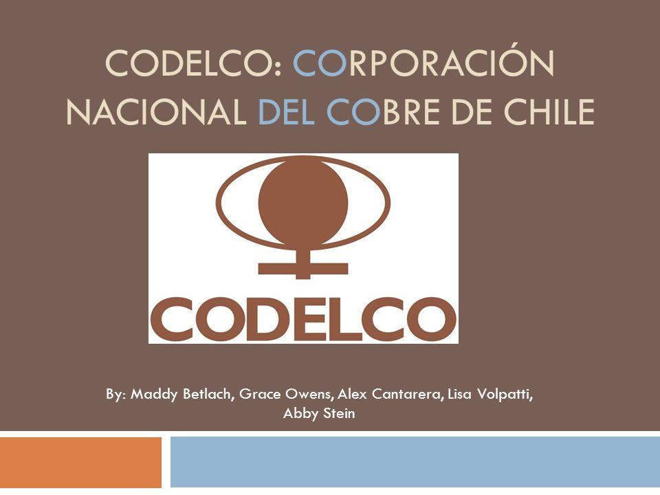 CODELCO: CORPORACIÓN NACIONAL DEL COBRE DE CHILE By: Maddy Betlach, Grace Owens, Alex Cantarera, Lisa Volpatti, Abby Stein