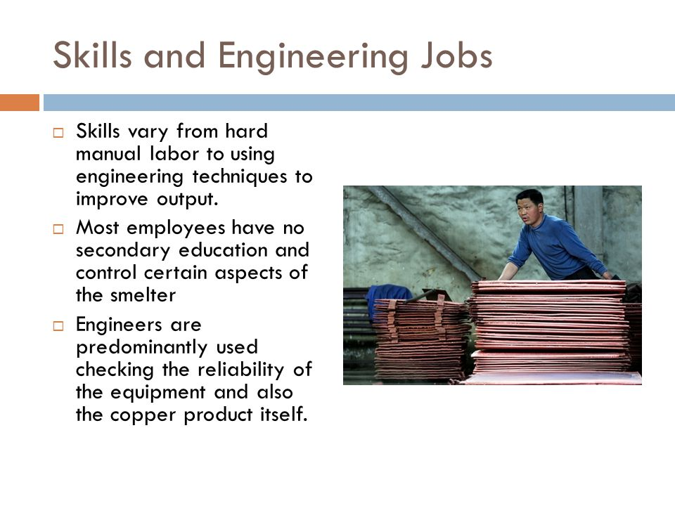Skills and Engineering Jobs Skills vary from hard manual labor to using engineering techniques to improve output.