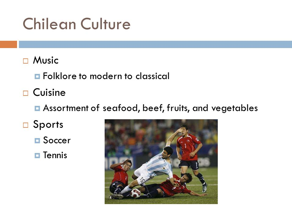 Chilean Culture Music Folklore to modern to classical Cuisine Assortment of seafood, beef, fruits, and vegetables Sports Soccer Tennis