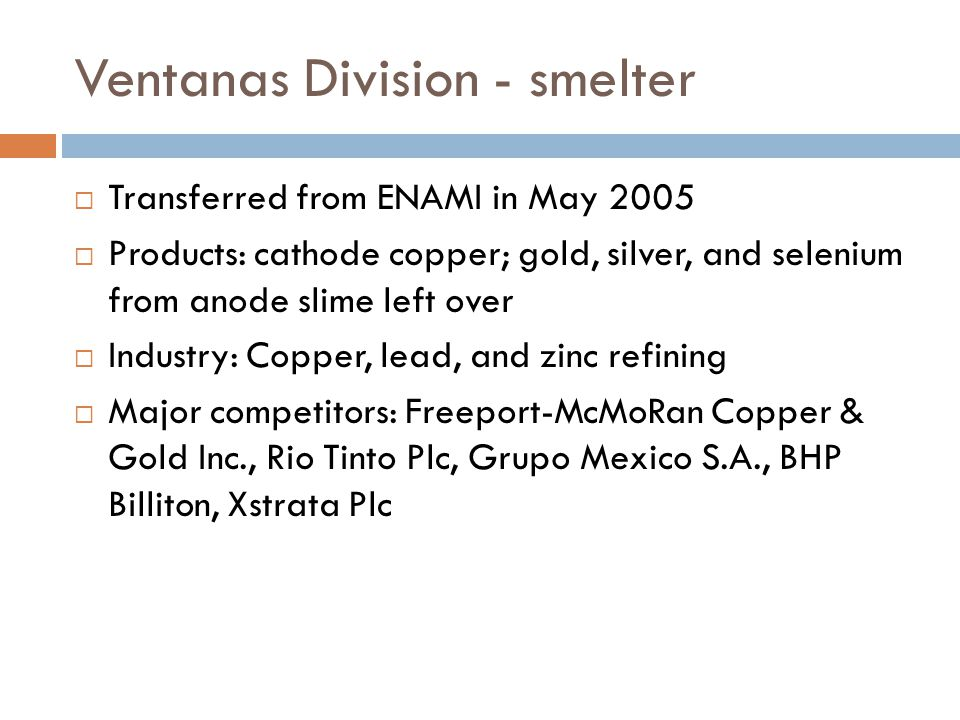 Ventanas Division - smelter Transferred from ENAMI in May 2005 Products: cathode copper; gold, silver, and selenium from anode slime left over Industry: Copper, lead, and zinc refining Major competitors: Freeport-McMoRan Copper & Gold Inc., Rio Tinto Plc, Grupo Mexico S.A., BHP Billiton, Xstrata Plc