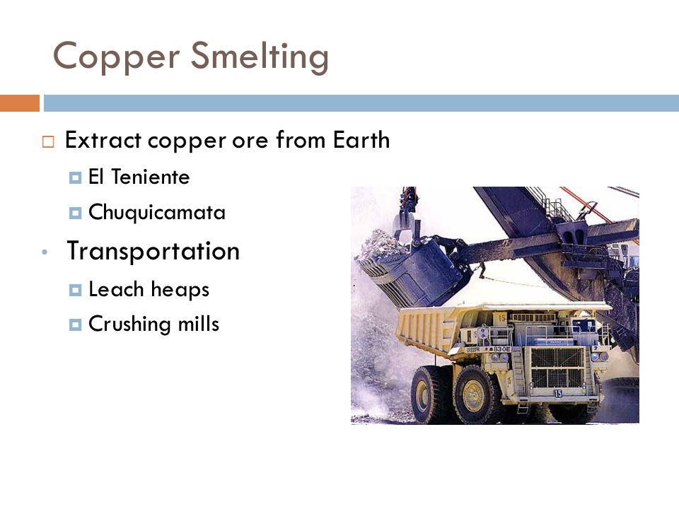 Copper Smelting Extract copper ore from Earth El Teniente Chuquicamata Transportation Leach heaps Crushing mills