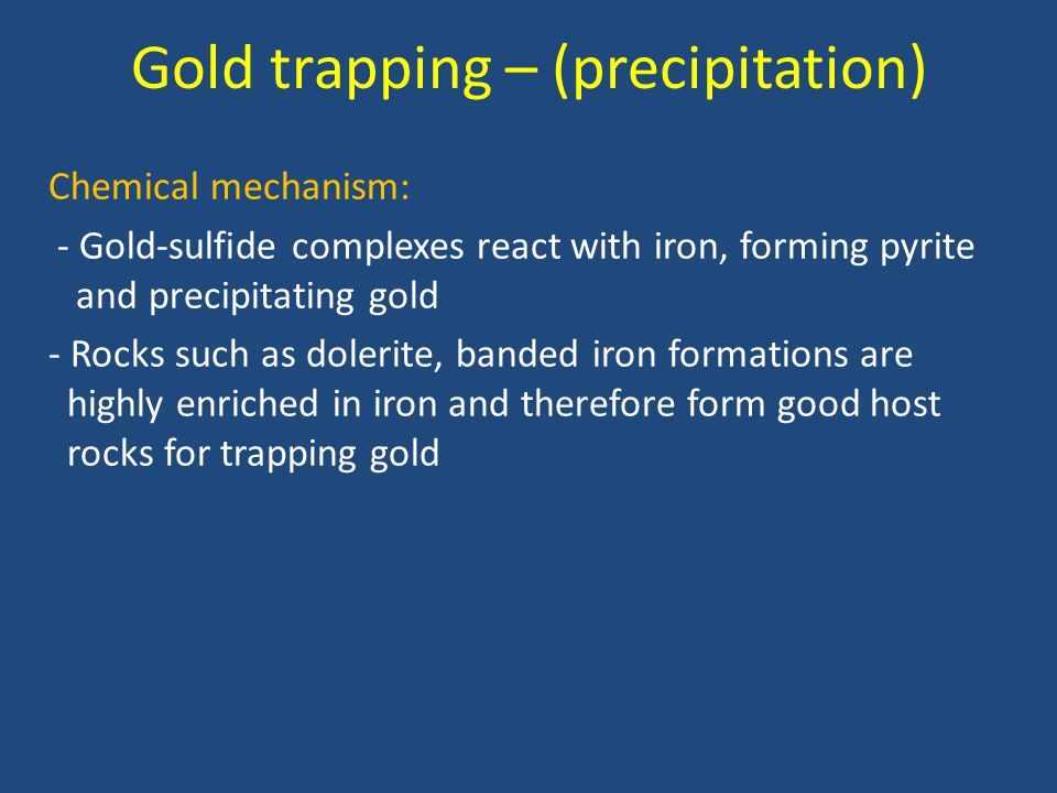 Gold trapping – (precipitation) Chemical mechanism: - Gold-sulfide complexes react with iron, forming pyrite and precipitating gold - Rocks such as do