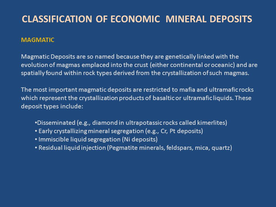 CLASSIFICATION OF ECONOMIC MINERAL DEPOSITS MAGMATIC Magmatic Deposits are so named because they are genetically linked with the evolution of magmas e