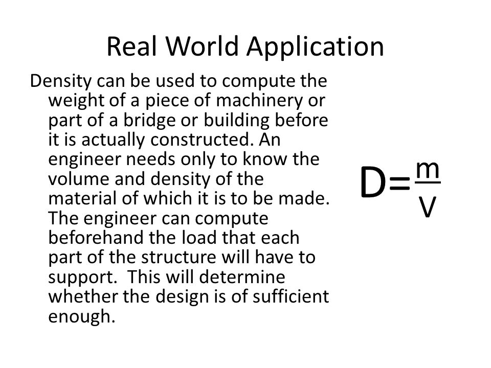 Real World Application Density can be used to compute the weight of a piece of machinery or part of a bridge or building before it is actually constructed.