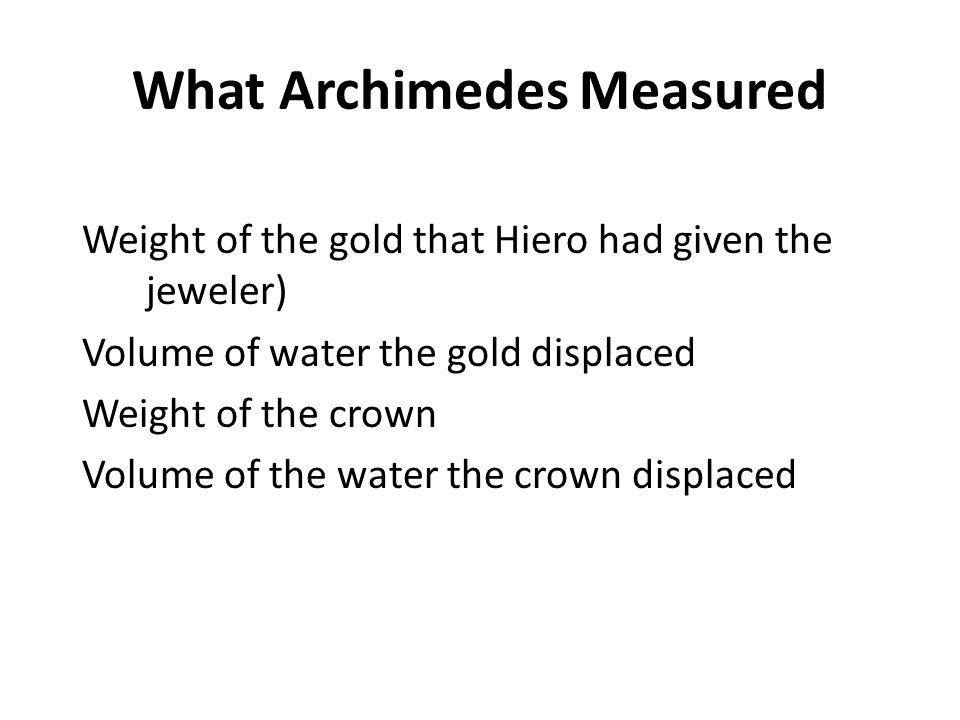 What Archimedes Measured Weight of the gold that Hiero had given the jeweler) Volume of water the gold displaced Weight of the crown Volume of the water the crown displaced