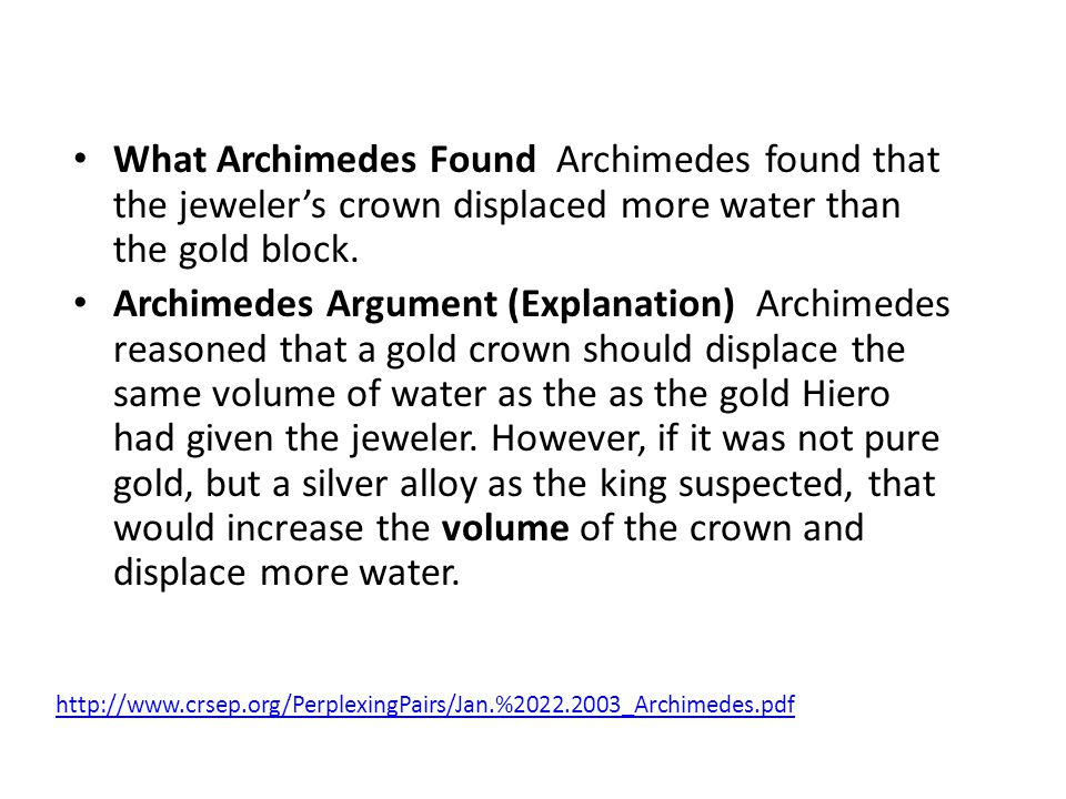 What Archimedes Found Archimedes found that the jewelers crown displaced more water than the gold block.