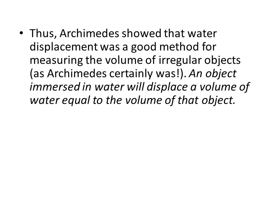 Thus, Archimedes showed that water displacement was a good method for measuring the volume of irregular objects (as Archimedes certainly was!).