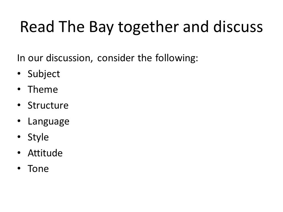 Read The Bay together and discuss In our discussion, consider the following: Subject Theme Structure Language Style Attitude Tone
