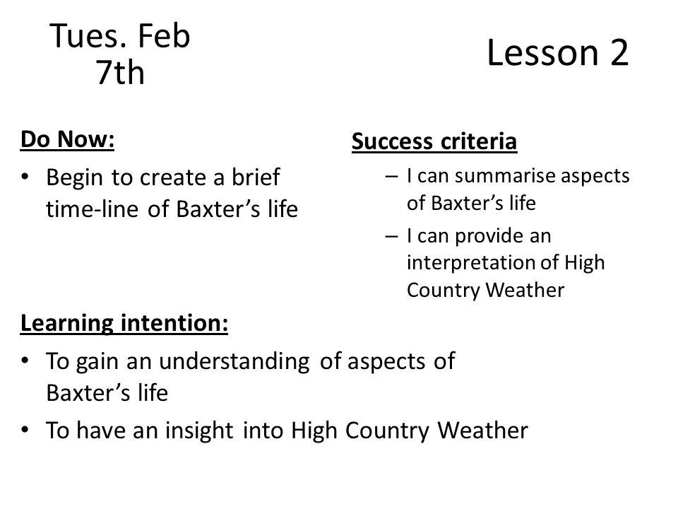 Lesson 2 Do Now: Begin to create a brief time-line of Baxters life Success criteria – I can summarise aspects of Baxters life – I can provide an interpretation of High Country Weather Tues.