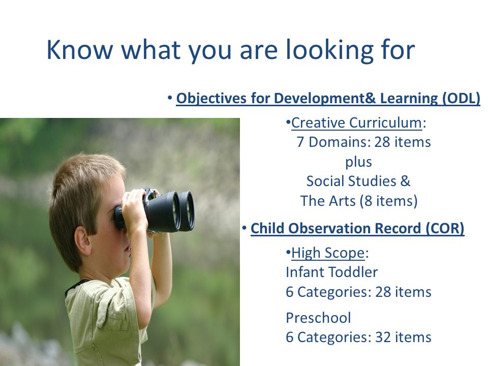 Know what you are looking for Objectives for Development& Learning (ODL) Child Observation Record (COR) Creative Curriculum: 7 Domains: 28 items plus