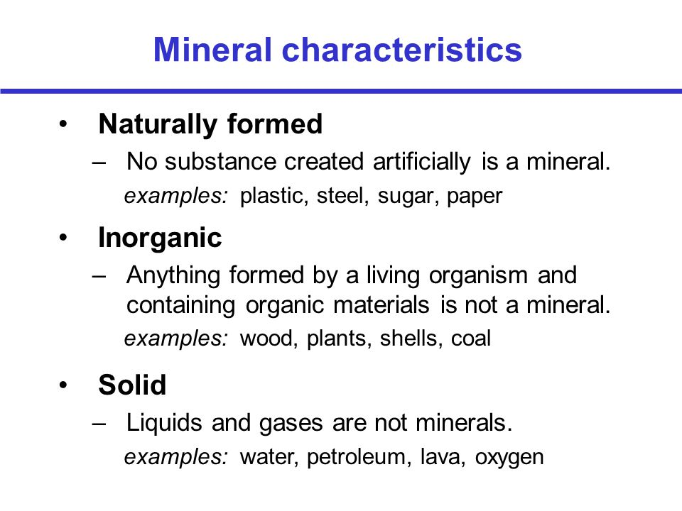 Mineral characteristics Naturally formed –No substance created artificially is a mineral. examples: plastic, steel, sugar, paper Inorganic –Anything f