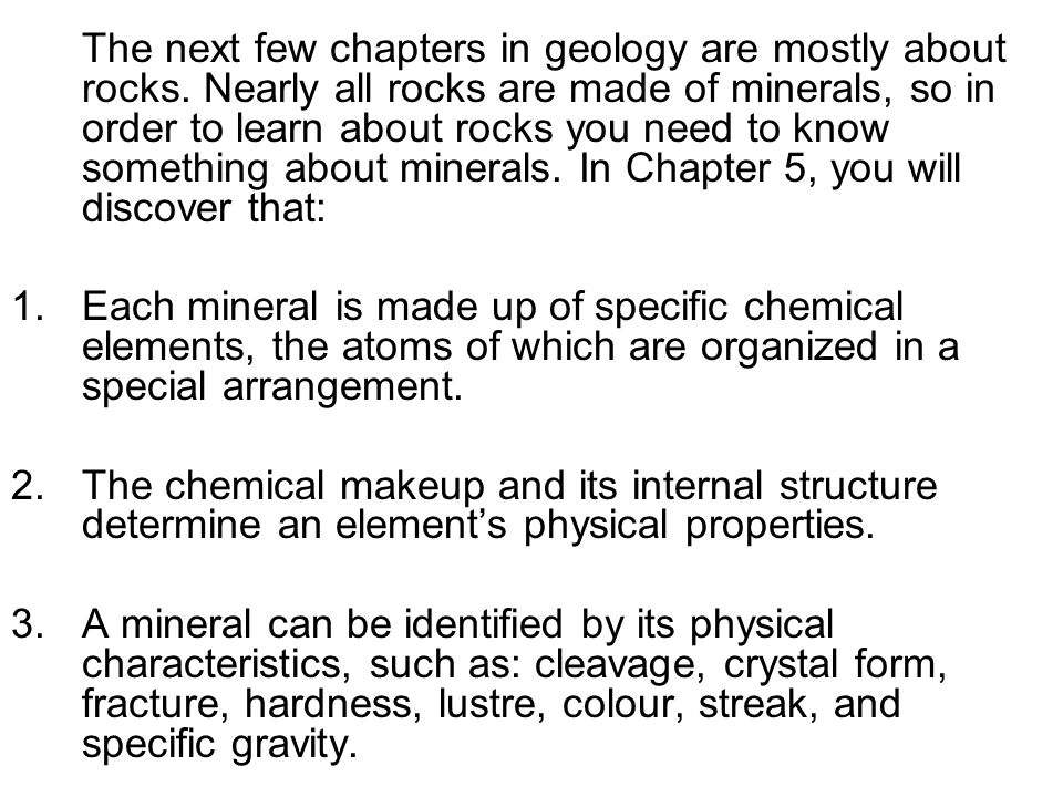 The next few chapters in geology are mostly about rocks. Nearly all rocks are made of minerals, so in order to learn about rocks you need to know some