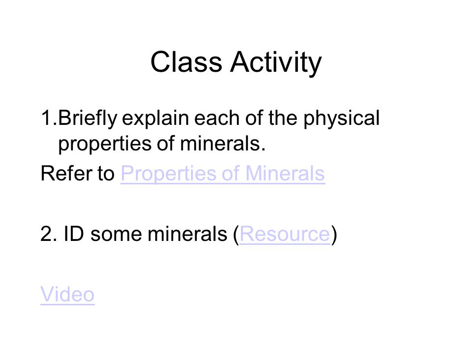 Class Activity 1.Briefly explain each of the physical properties of minerals. Refer to Properties of MineralsProperties of Minerals 2. ID some mineral