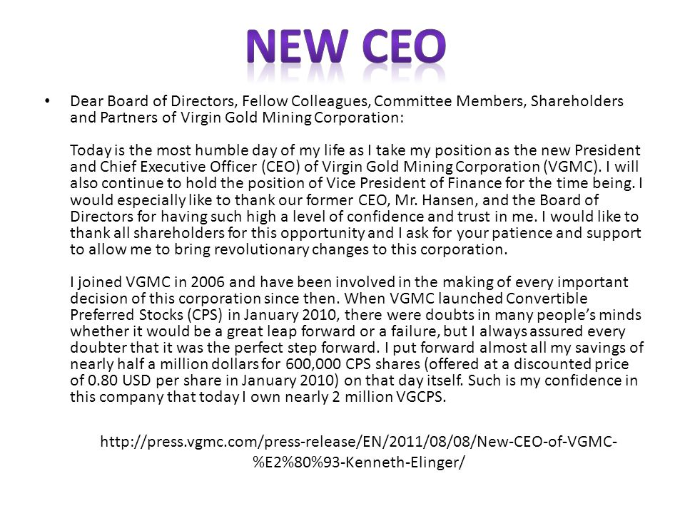 Dear Board of Directors, Fellow Colleagues, Committee Members, Shareholders and Partners of Virgin Gold Mining Corporation: Today is the most humble day of my life as I take my position as the new President and Chief Executive Officer (CEO) of Virgin Gold Mining Corporation (VGMC).