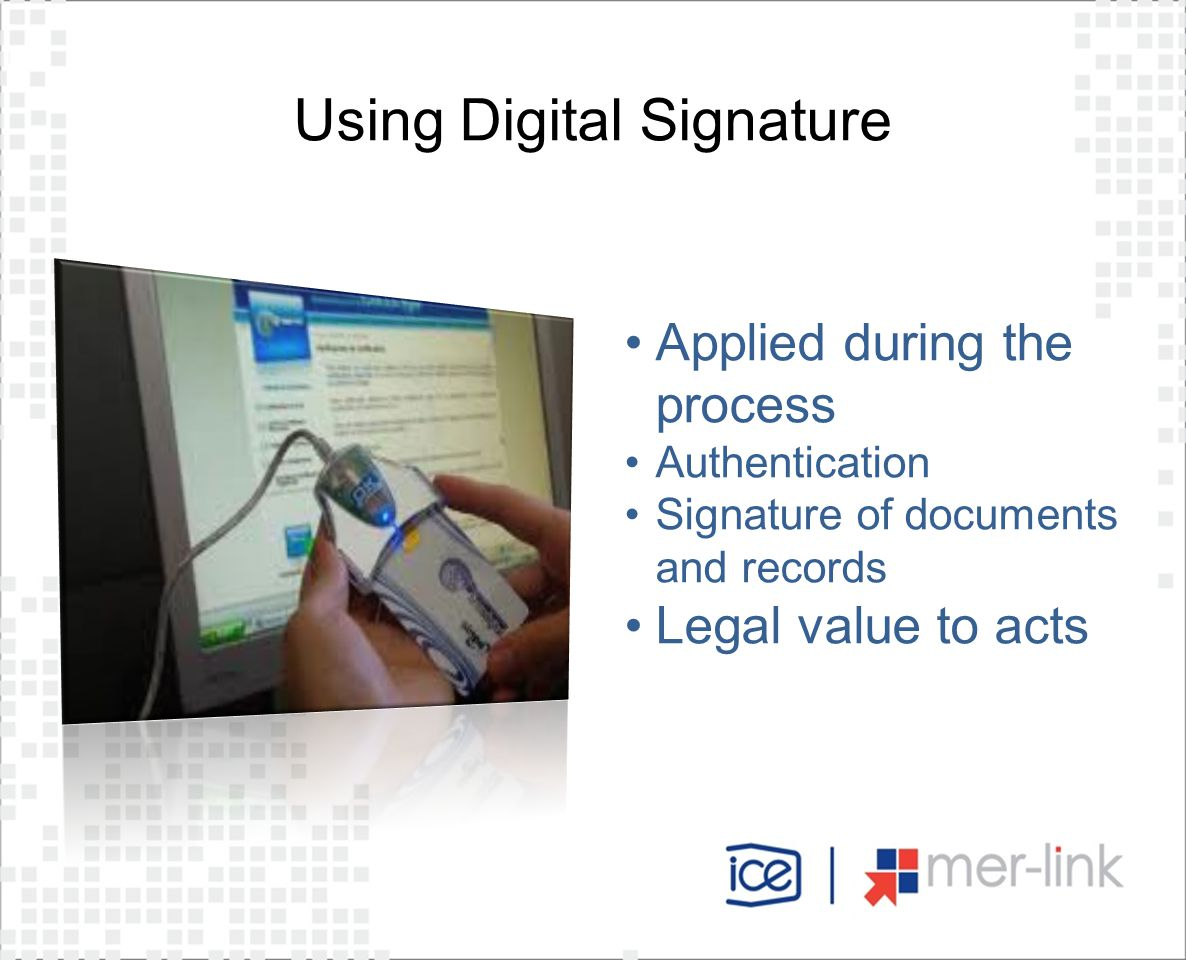 Using Digital Signature Applied during the process Authentication Signature of documents and records Legal value to acts