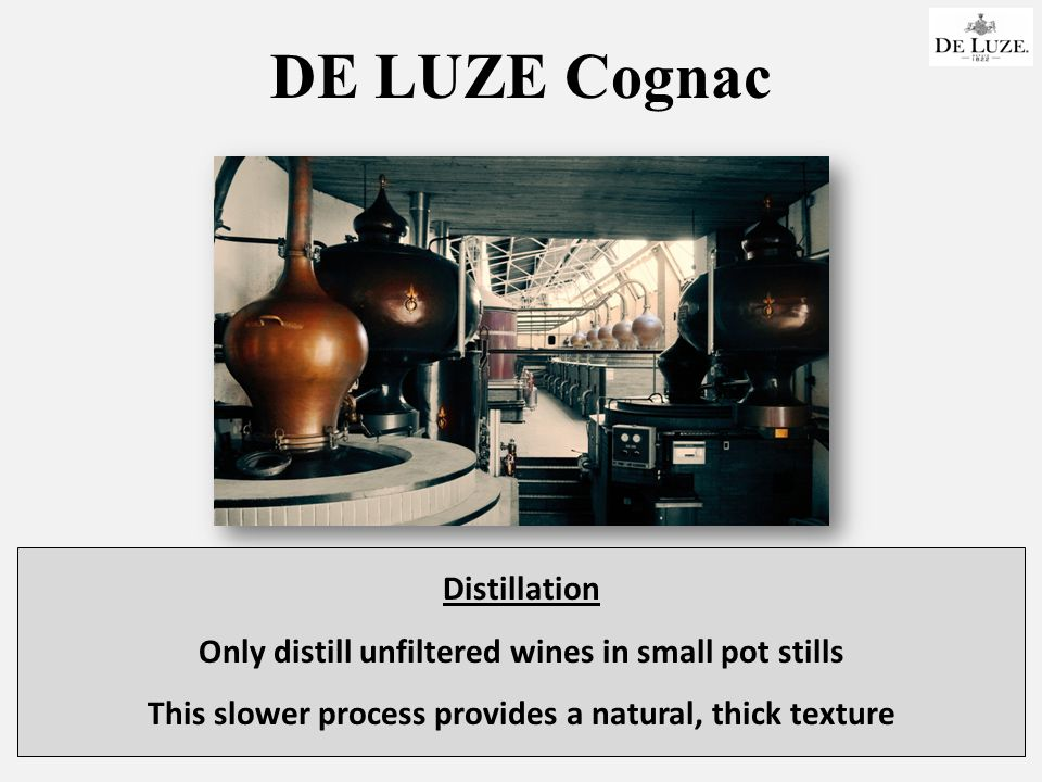 DE LUZE Cognac Distillation Only distill unfiltered wines in small pot stills This slower process provides a natural, thick texture