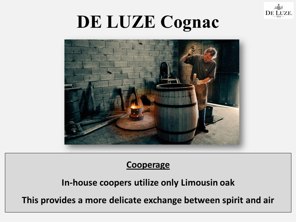 DE LUZE Cognac Cooperage In-house coopers utilize only Limousin oak This provides a more delicate exchange between spirit and air