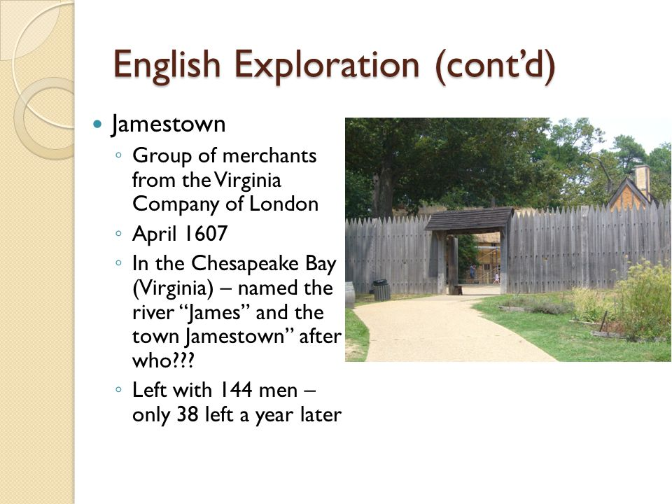 English Exploration (contd) Jamestown Group of merchants from the Virginia Company of London April 1607 In the Chesapeake Bay (Virginia) – named the river James and the town Jamestown after who??.