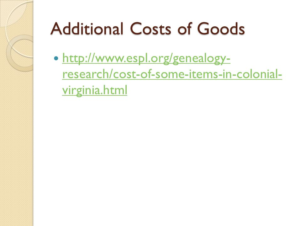 Additional Costs of Goods http://www.espl.org/genealogy- research/cost-of-some-items-in-colonial- virginia.html http://www.espl.org/genealogy- research/cost-of-some-items-in-colonial- virginia.html