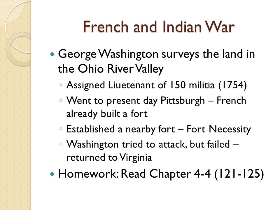 French and Indian War George Washington surveys the land in the Ohio River Valley Assigned Liuetenant of 150 militia (1754) Went to present day Pittsburgh – French already built a fort Established a nearby fort – Fort Necessity Washington tried to attack, but failed – returned to Virginia Homework: Read Chapter 4-4 (121-125)