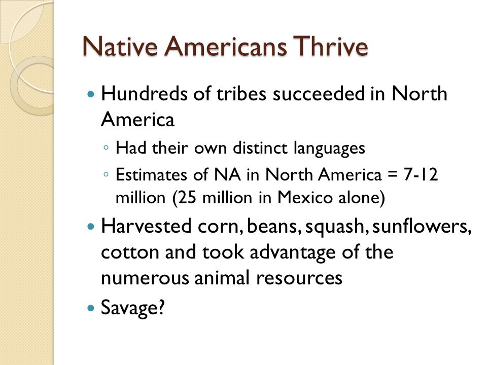 Native Americans Thrive Hundreds of tribes succeeded in North America Had their own distinct languages Estimates of NA in North America = 7-12 million (25 million in Mexico alone) Harvested corn, beans, squash, sunflowers, cotton and took advantage of the numerous animal resources Savage?
