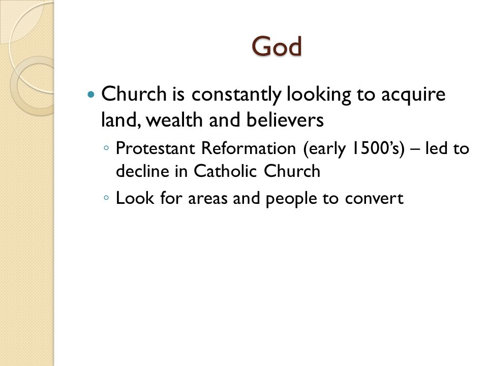 God Church is constantly looking to acquire land, wealth and believers Protestant Reformation (early 1500s) – led to decline in Catholic Church Look for areas and people to convert