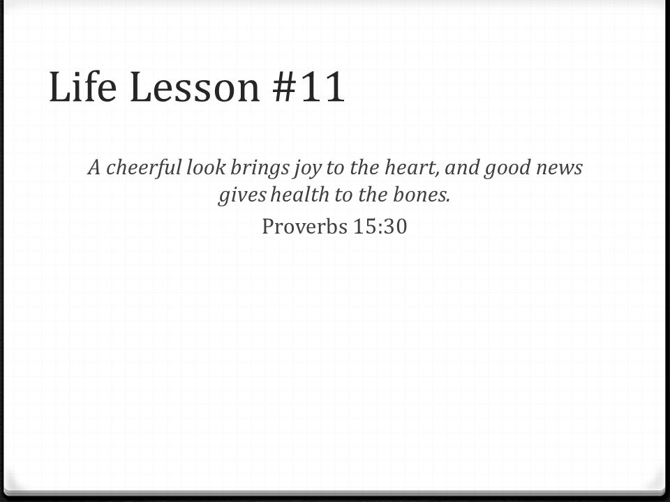Life Lesson #11 A cheerful look brings joy to the heart, and good news gives health to the bones. Proverbs 15:30