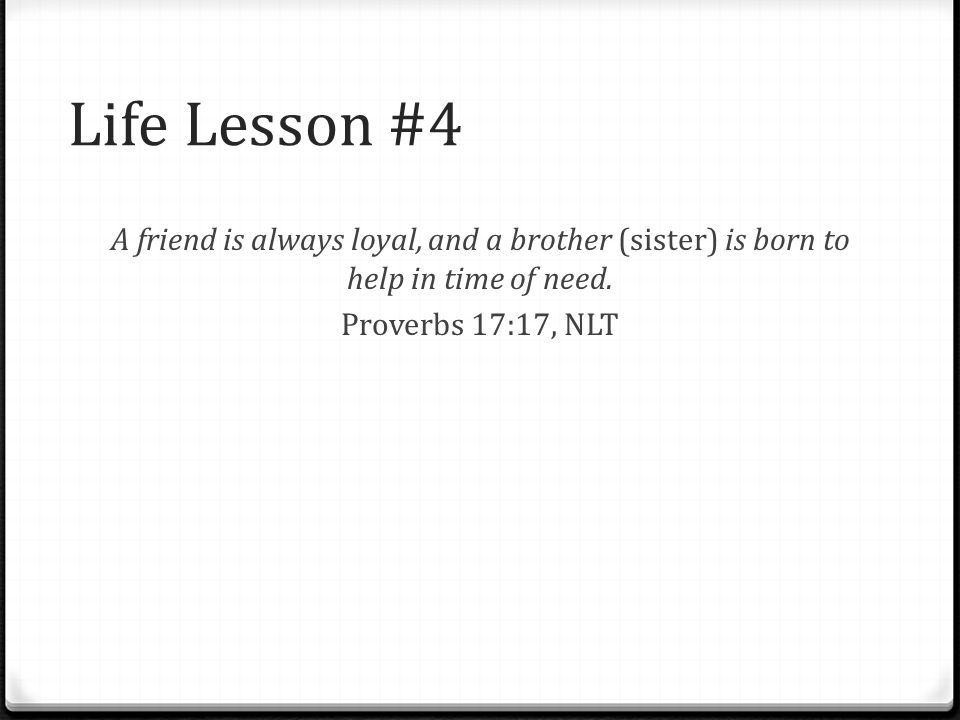 Life Lesson #4 A friend is always loyal, and a brother (sister) is born to help in time of need. Proverbs 17:17, NLT