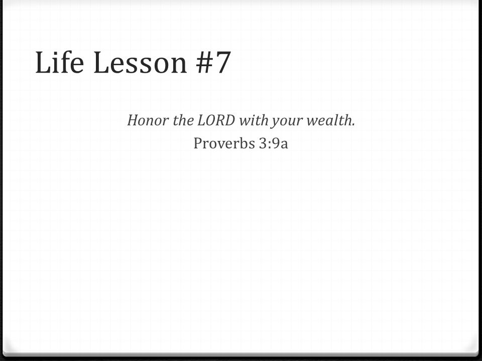 Life Lesson #7 Honor the LORD with your wealth. Proverbs 3:9a