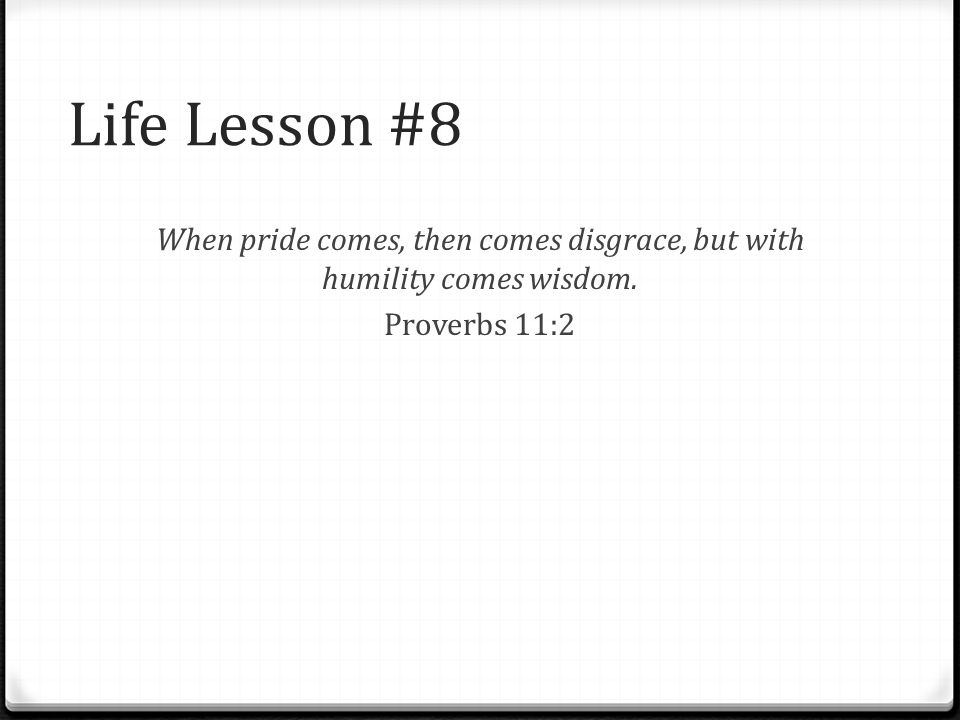 Life Lesson #8 When pride comes, then comes disgrace, but with humility comes wisdom. Proverbs 11:2