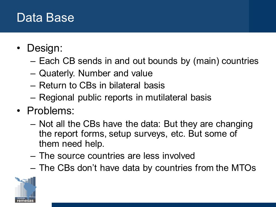 Data Base Design: –Each CB sends in and out bounds by (main) countries –Quaterly. Number and value –Return to CBs in bilateral basis –Regional public