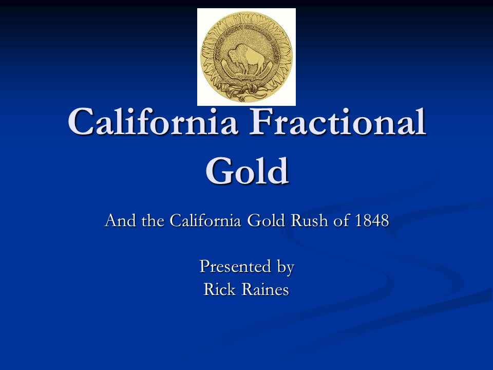 California Fractional Gold And the California Gold Rush of 1848 Presented by Rick Raines