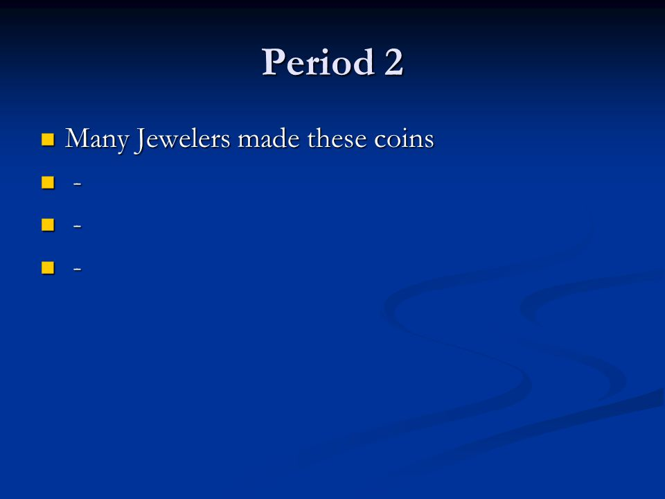 Period 2 Many Jewelers made these coins Many Jewelers made these coins - -
